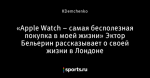 «Apple Watch – самая бесполезная покупка в моей жизни» Эктор Бельерин рассказывает о своей жизни в Лондоне
