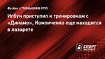 Игбун приступил ктренировкам с «Динамо», Комличенко еще находится влазарете