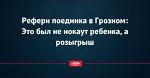 Рефери поединка в Грозном: Это был не нокаут ребенка, а розыгрыш
