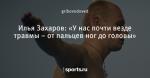 Илья Захаров: «У нас почти везде травмы – от пальцев ног до головы»