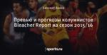 Превью и прогнозы колумнистов Bleacher Report на сезон 2015/16