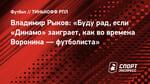 Владимир Рыков: «Буду рад, если «Динамо» заиграет, как вовремена Воронина— футболиста»