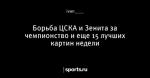 Борьба ЦСКА и Зенита за чемпионство и еще 15 лучших картин недели