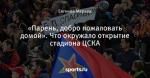 «Парень, добро пожаловать домой». Что окружало открытие стадиона ЦСКА