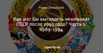 Как мог бы выглядеть чемпионат СССР после 1991 года? Часть 1: 1989-1994