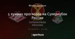 5 лучших прогнозов на Суперкубок России