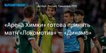 Футбол. «Арена Химки» готова принять матч «Локомотив» — «Динамо»