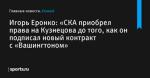 «СКА приобрел права на Кузнецова до того, как он подписал новый контракт с «Вашингтоном», сообщает Игорь Еронко - Хоккей - Sports.ru