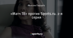 «Матч ТВ» против Sports.ru. 2-я серия