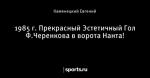 1985 г. Прекрасный Эстетичный Гол Ф.Черенкова в ворота Нанта!