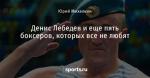 Денис Лебедев и еще пять боксеров, которых все не любят