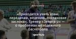 «Приходится учить азам: передачам, ведению, постановке заслона». Тренер «Зенита-2» — о проблемах молодежного баскетбола