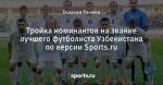 Тройка номинантов на звание лучшего футболиста Узбекистана по версии Sports.ru