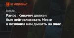Рамос: Ковачич должен был нейтрализовать Месси и позволил нам дышать на поле