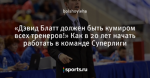 «Дэвид Блатт должен быть кумиром всех тренеров!» Как в 20 лет начать работать в команде Суперлиги - Баскетбол. 63-й регион - Блоги - Sports.ru