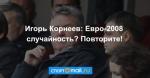 Игорь Корнеев: Евро-2008 случайность? Повторите!