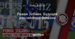 Роман Зобнин. Будущее российского футбола