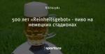 500 лет «Reinheitsgebot» - пиво на немецких стадионах