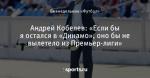 Андрей Кобелев: «Если бы я остался в «Динамо», оно бы не вылетело из Премьер-лиги»