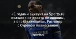 «С годами аккаунт на Sports.ru оказался не просто не лишним, а определяющим». Разговор с Суреном Аванесьяном