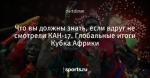 Что вы должны знать, если вдруг не смотрели КАН-17. Глобальные итоги Кубка Африки