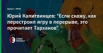 """Юрий Калитвинцев: """"Если скажу, как перестроил игру в перерыве, это прочитает Тарханов"""""""