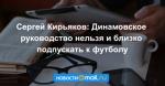 Сергей Кирьяков: Динамовское руководство нельзя и близко подпускать к футболу