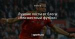 Лучшие посты от блога «Неизвестный футбол» - Блогопарк - Блоги - Sports.ru