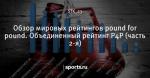 Обзор мировых рейтингов pound for pound. Объединенный рейтинг Р4Р (часть 2-я) - Все о профессиональном боксе - Блоги - Sports.ru