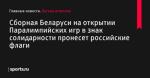 Сборная Беларуси на открытии Паралимпийских игр в знак солидарности пронесет российские флаги - Легкая атлетика - Sports.ru