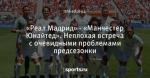 «Реал Мадрид» - «Манчестер Юнайтед». Неплохая встреча с очевидными проблемами предсезонки