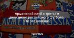 Армянский клуб в третьем дивизионе российского футбола. Что это вообще?