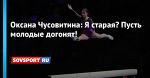 Оксана Чусовитина: Я старая? Пусть молодые догонят!
