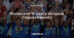 Юношеский ЧЕ-2010 и интервью Седрика Бакамбу