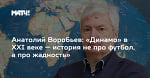 Анатолий Воробьев: «Динамо» в XXI веке — история не про футбол, а про жадность»