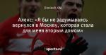 Алекс: «Я бы не задумываясь вернулся в Москву, которая стала для меня вторым домом»