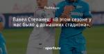 Павел Степанец: «В этом сезоне у нас было 4 домашних стадиона». - Prof-Sport - Блоги - Sports.ru