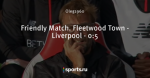 Friendly Match. Fleetwood Town - Liverpool - 0:5