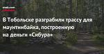 ВТобольске разграбили трассу для маунтинбайка, построенную наденьги «Сибура»