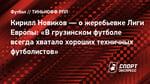 Кирилл Новиков— ожеребьевке Лиги Европы: «Вгрузинском футболе всегда хватало хороших техничных футболистов»