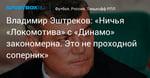 Футбол. Владимир Эштреков: «Ничья «Локомотива» с «Динамо» закономерна. Это не проходной соперник»