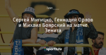 Сергей Мигицко, Геннадий Орлов и Михаил Боярский на матче Зенита
