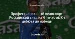 Профессиональный велоспорт. Российский след на Giro-2016. От дебюта до победы