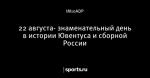 22 августа- знаменательный день в истории Ювентуса и сборной России