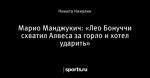 Марио Манджукич: «Лео Бонуччи схватил Алвеса за горло и хотел ударить»