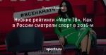 Низкие рейтинги «Матч ТВ». Как в России смотрели спорт в 2016-м