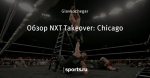 Обзор NXT Takeover: Chicago