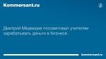 Дмитрий Медведев посоветовал учителям зарабатывать деньги в бизнесе