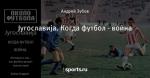 Југославија. Когда футбол - война