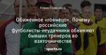 Обиженное «говнецо». Почему российские футболисты-неудачники обвиняют бывших тренеров во взяточничестве